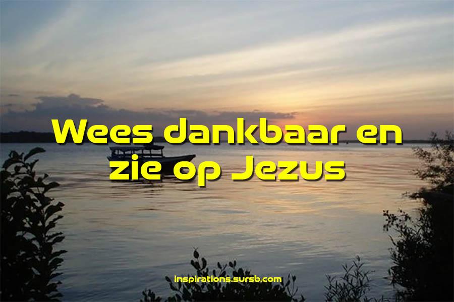 Wees dankbaar en zie op Jezus